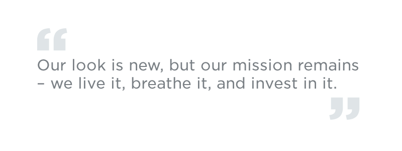 Our look is new, but our mission remains – we live it, breathe it, and invest in it.