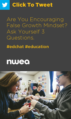 Tweet: Are You Encouraging False Growth Mindset? Ask Yourself 3 Questions. https://ctt.ec/Uqu12+ #edchat #education #teachers #classroomtips