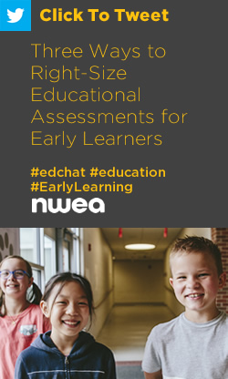 Tweet: Three Ways to Right-Size Educational Assessments for Early Learners https://ctt.ec/Xf04g+ #edchat #education #EarlyLearning