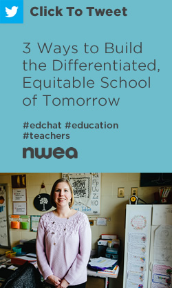 Tweet: 3 Ways to Build the Differentiated, Equitable School of Tomorrow https://nwea.us/2Ima43p #edchat #education #teachers