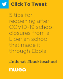 Tweet: 5 tips for reopening after COVID-19 school closures from a Liberian school that made it through Ebola https://nwea.us/2BzR8xF #edchat #covid-19 #education