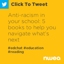 Tweet: Anti-racism in your school: 5 books to help you navigate what's next https://nwea.us/30Wy4o2 #edchat #education #reading